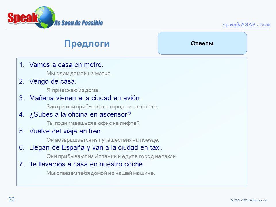 © 2010-2013 Alfares s.r.o. speakASAP.com 20 Предлоги 1.Vamos a casa en metro. Мы едем домой на метро. 2.Vengo de casa. Я приезжаю из дома. 3.Mañana vi