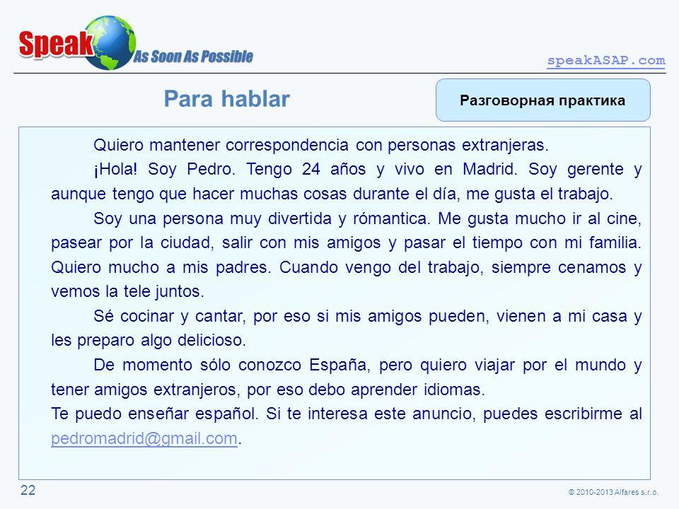 © 2010-2013 Alfares s.r.o. speakASAP.com 22 Quiero mantener correspondencia con personas extranjeras. ¡Hola! Soy Pedro. Tengo 24 años y vivo en Madrid