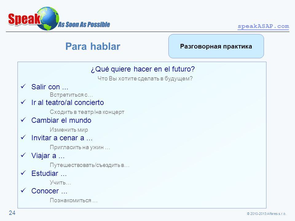 © 2010-2013 Alfares s.r.o. speakASAP.com 24 Para hablar ¿Qué quiere hacer en el futuro? Что Вы хотите сделать в будущем? Salir con... Встретиться с… I