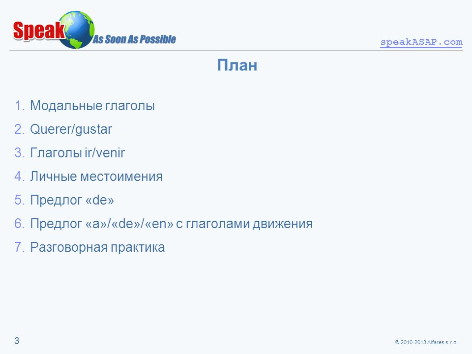 © 2010-2013 Alfares s.r.o. speakASAP.com 3 План 1.Модальные глаголы 2.Querer/gustar 3.Глаголы ir/venir 4.Личные местоимения 5.Предлог «de» 6.Предлог «