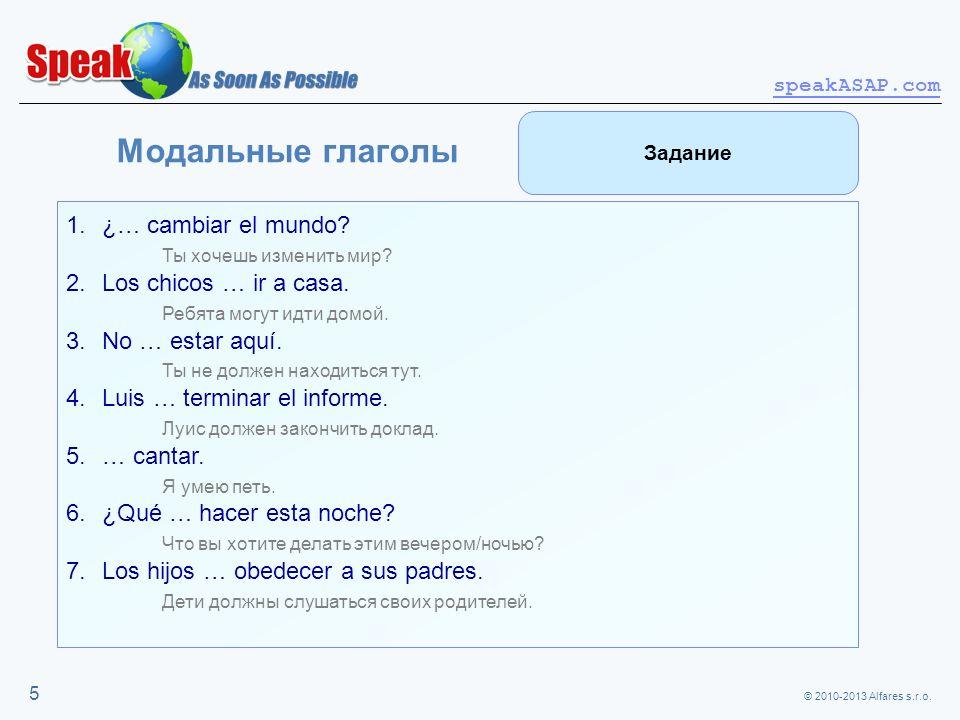 © 2010-2013 Alfares s.r.o. speakASAP.com 5 Модальные глаголы 1.¿… cambiar el mundo? Ты хочешь изменить мир? 2.Los chicos … ir a casa. Ребята могут идт