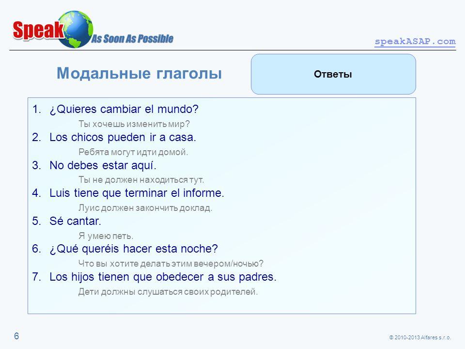 © 2010-2013 Alfares s.r.o. speakASAP.com 6 Модальные глаголы 1.¿Quieres cambiar el mundo? Ты хочешь изменить мир? 2.Los chicos pueden ir a casa. Ребят