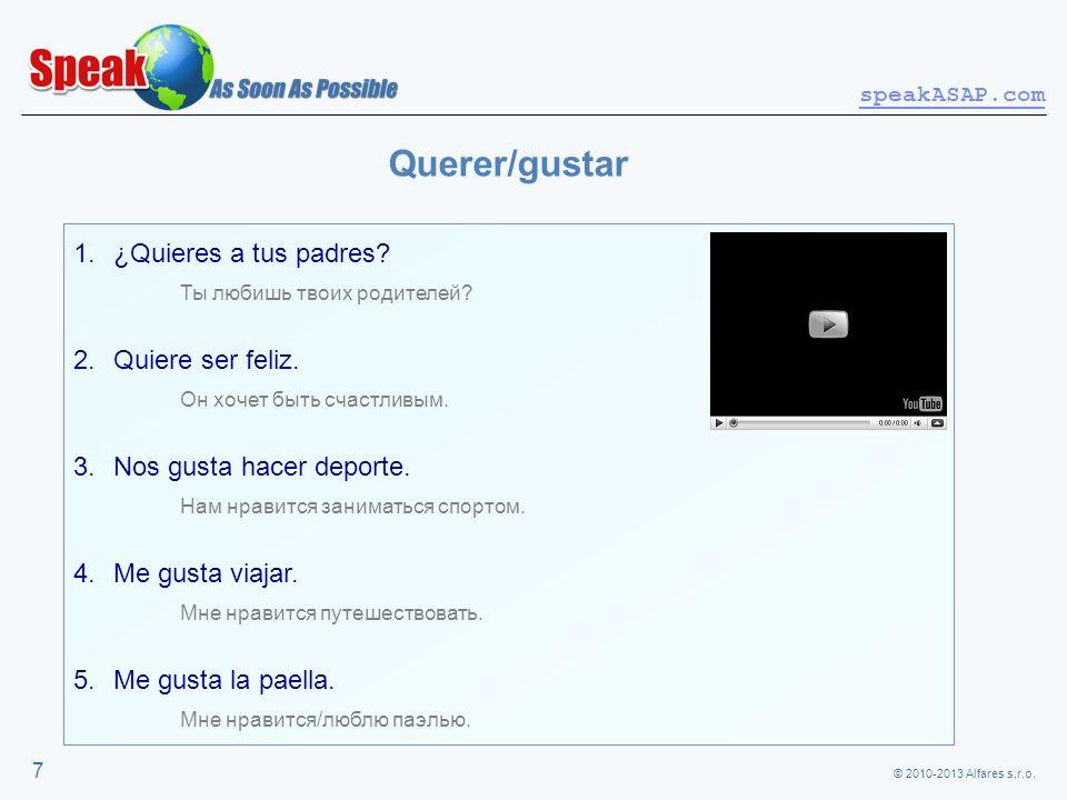 © 2010-2013 Alfares s.r.o. speakASAP.com 7 Querer/gustar 1.¿Quieres a tus padres? Ты любишь твоих родителей? 2.Quiere ser feliz. Он хочет быть счастли