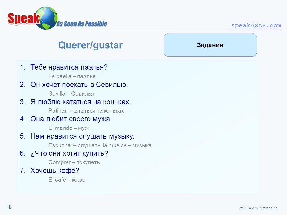 © 2010-2013 Alfares s.r.o. speakASAP.com 8 Querer/gustar 1.Тебе нравится паэлья? La paella – паэлья 2.Он хочет поехать в Севилью. Sevilla – Севилья 3.