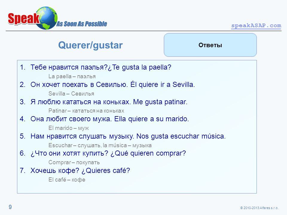 © 2010-2013 Alfares s.r.o. speakASAP.com 9 Querer/gustar 1.Тебе нравится паэлья?¿Te gusta la paella? La paella – паэлья 2.Он хочет поехать в Севилью.