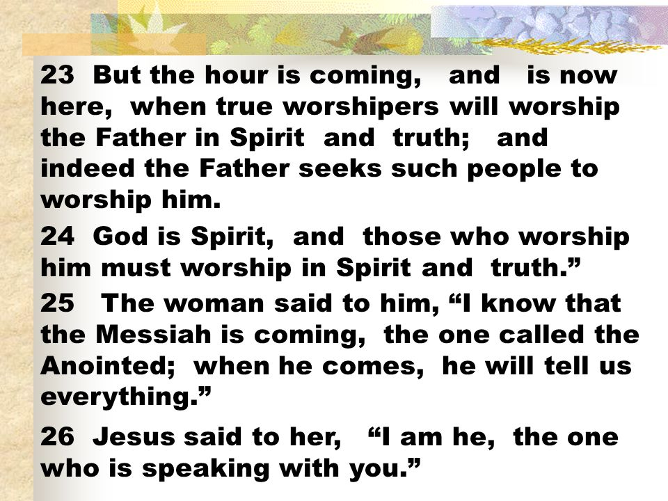 23 But the hour is coming, and is now here, when true worshipers will worship the Father in Spirit and truth; and indeed the Father seeks such people to worship him.