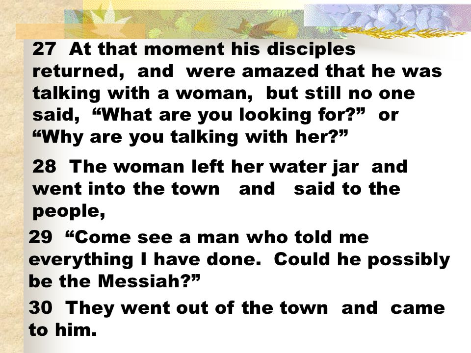27 At that moment his disciples returned, and were amazed that he was talking with a woman, but still no one said, What are you looking for.