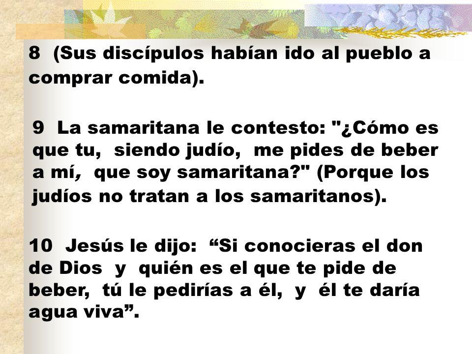 8 (Sus discípulos habían ido al pueblo a comprar comida). 9 La samaritana le contesto:
