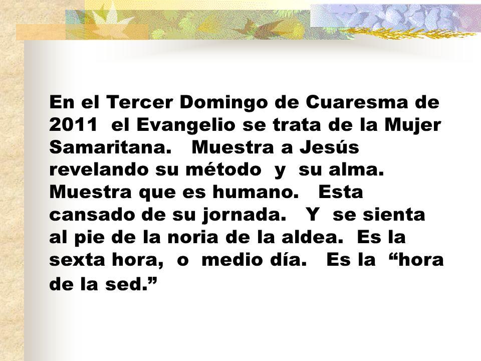 En el Tercer Domingo de Cuaresma de 2011 el Evangelio se trata de la Mujer Samaritana. Muestra a Jesús revelando su método y su alma. Muestra que es h
