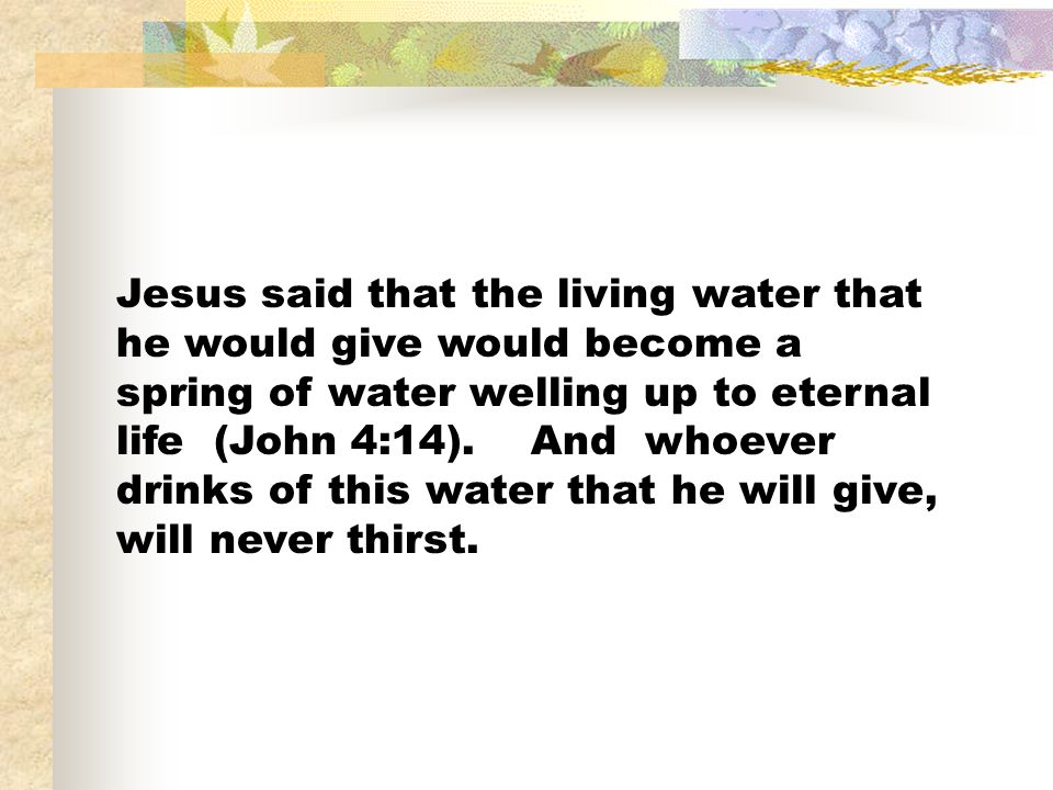 Jesus said that the living water that he would give would become a spring of water welling up to eternal life (John 4:14).