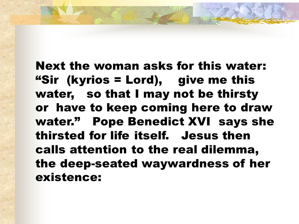 Next the woman asks for this water: Sir (kyrios = Lord), give me this water, so that I may not be thirsty or have to keep coming here to draw water.