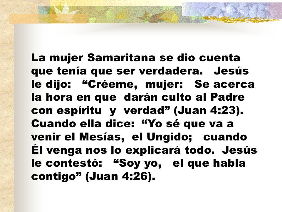 La mujer Samaritana se dio cuenta que tenía que ser verdadera. Jesús le dijo: Créeme, mujer: Se acerca la hora en que darán culto al Padre con espírit