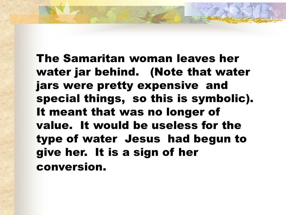 The Samaritan woman leaves her water jar behind.