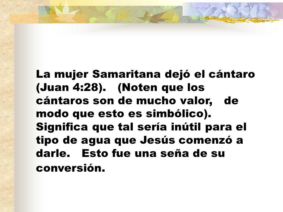 La mujer Samaritana dejó el cántaro (Juan 4:28). (Noten que los cántaros son de mucho valor, de modo que esto es simbólico). Significa que tal sería i
