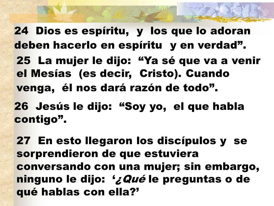 24 Dios es espíritu, y los que lo adoran deben hacerlo en espíritu y en verdad. 25 La mujer le dijo: Ya sé que va a venir el Mesías (es decir, Cristo)