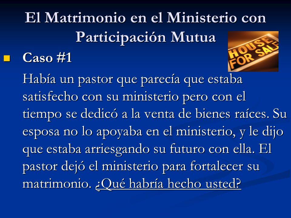 El Matrimonio en el Ministerio con Participación Mutua Caso #1 Caso #1 Había un pastor que parecía que estaba satisfecho con su ministerio pero con el tiempo se dedicó a la venta de bienes raíces.