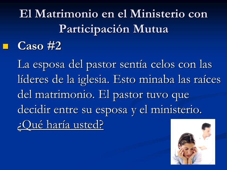 El Matrimonio en el Ministerio con Participación Mutua Caso #2 Caso #2 La esposa del pastor sentía celos con las líderes de la iglesia. Esto minaba la