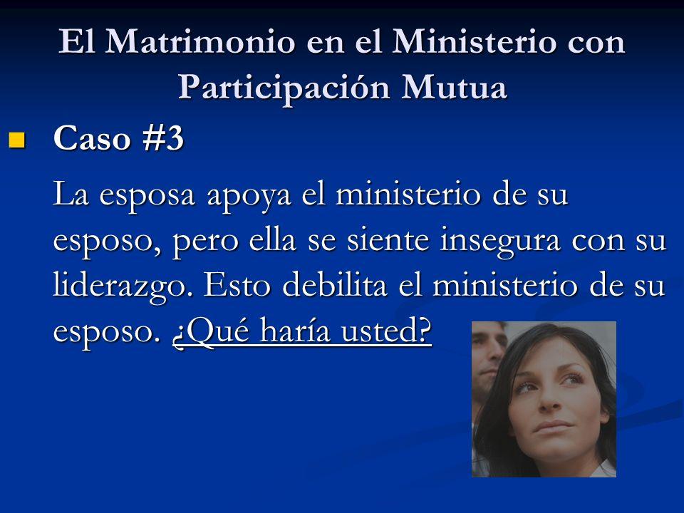 El Matrimonio en el Ministerio con Participación Mutua Caso #3 Caso #3 La esposa apoya el ministerio de su esposo, pero ella se siente insegura con su liderazgo.