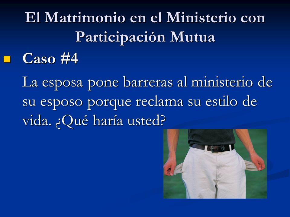 El Matrimonio en el Ministerio con Participación Mutua Caso #4 Caso #4 La esposa pone barreras al ministerio de su esposo porque reclama su estilo de vida.