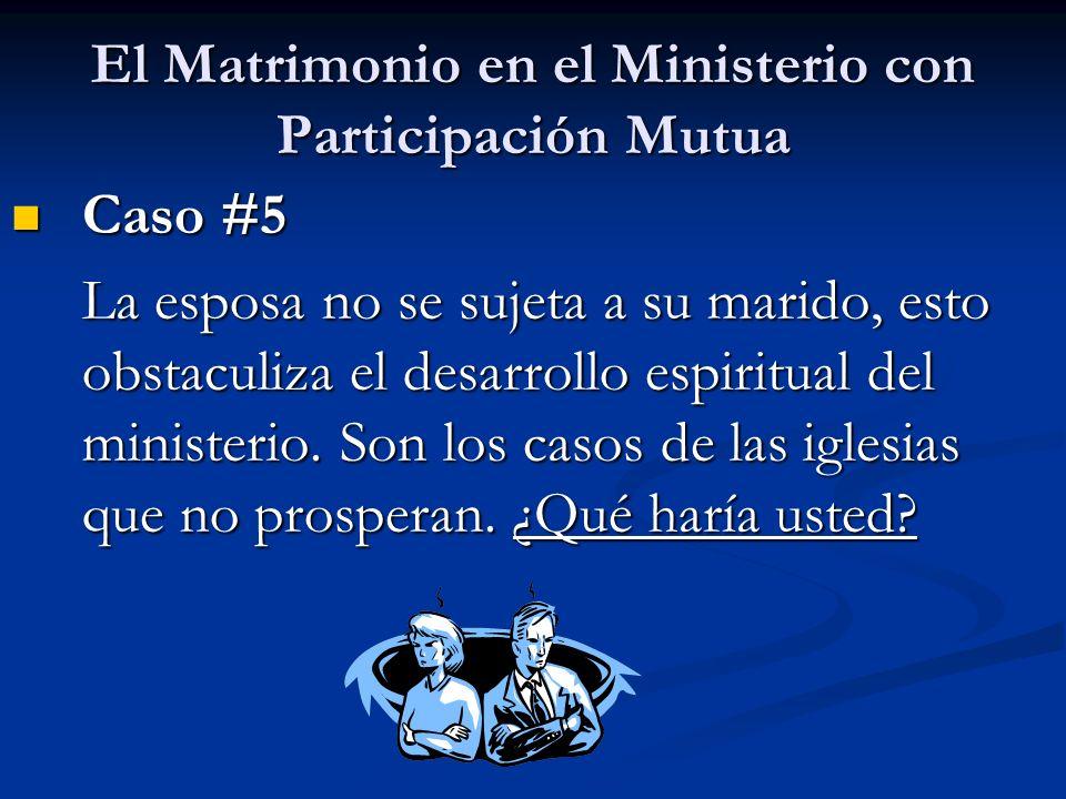 El Matrimonio en el Ministerio con Participación Mutua Caso #5 Caso #5 La esposa no se sujeta a su marido, esto obstaculiza el desarrollo espiritual d