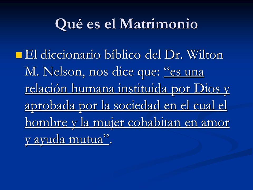 Qué es el Matrimonio El diccionario bíblico del Dr. Wilton M. Nelson, nos dice que: es una relación humana instituida por Dios y aprobada por la socie