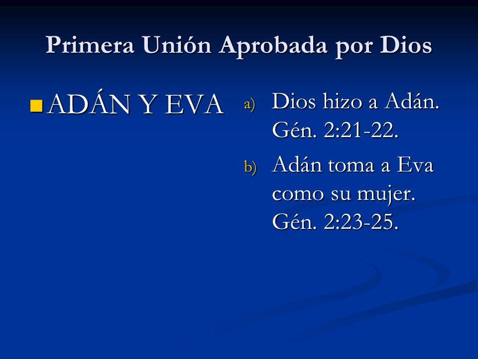 ADÁN Y EVA ADÁN Y EVA Primera Unión Aprobada por Dios a) Dios hizo a Adán. Gén. 2:21-22. b) Adán toma a Eva como su mujer. Gén. 2:23-25.