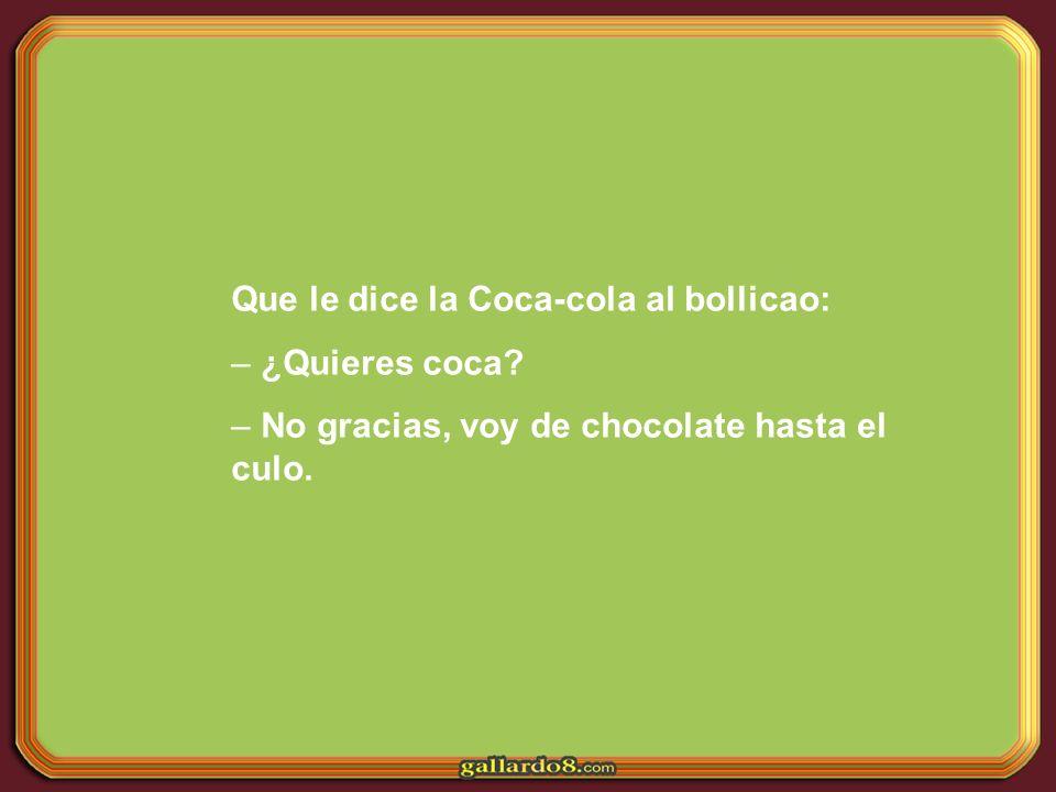 Que le dice la Coca-cola al bollicao: – ¿Quieres coca? – No gracias, voy de chocolate hasta el culo.