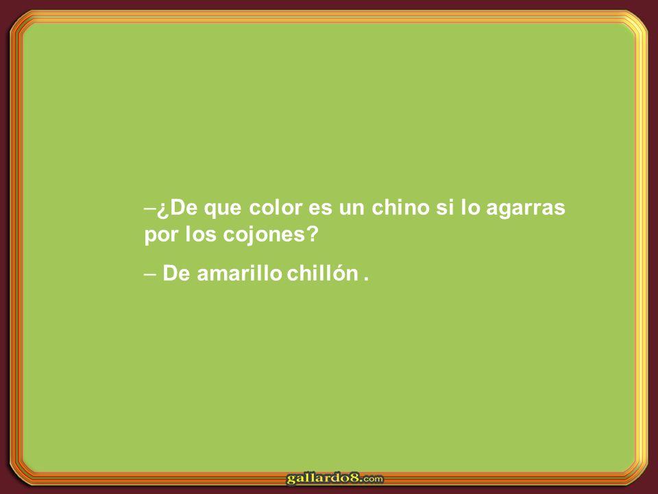 –¿De que color es un chino si lo agarras por los cojones? – De amarillo chillón.