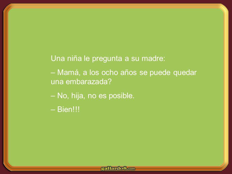 Una niña le pregunta a su madre: – Mamá, a los ocho años se puede quedar una embarazada? – No, hija, no es posible. – Bien!!!
