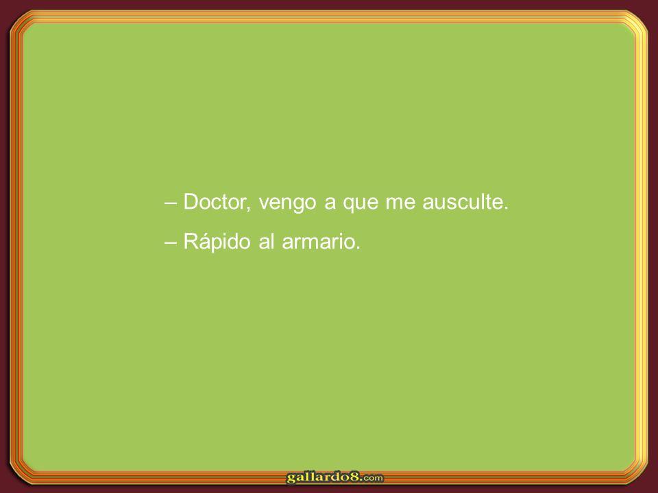 – Doctor, vengo a que me ausculte. – Rápido al armario.