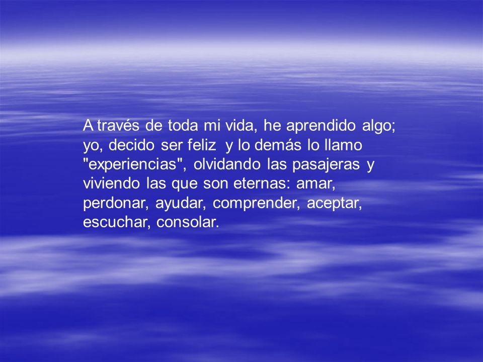 A través de toda mi vida, he aprendido algo; yo, decido ser feliz y lo demás lo llamo experiencias , olvidando las pasajeras y viviendo las que son eternas: amar, perdonar, ayudar, comprender, aceptar, escuchar, consolar.