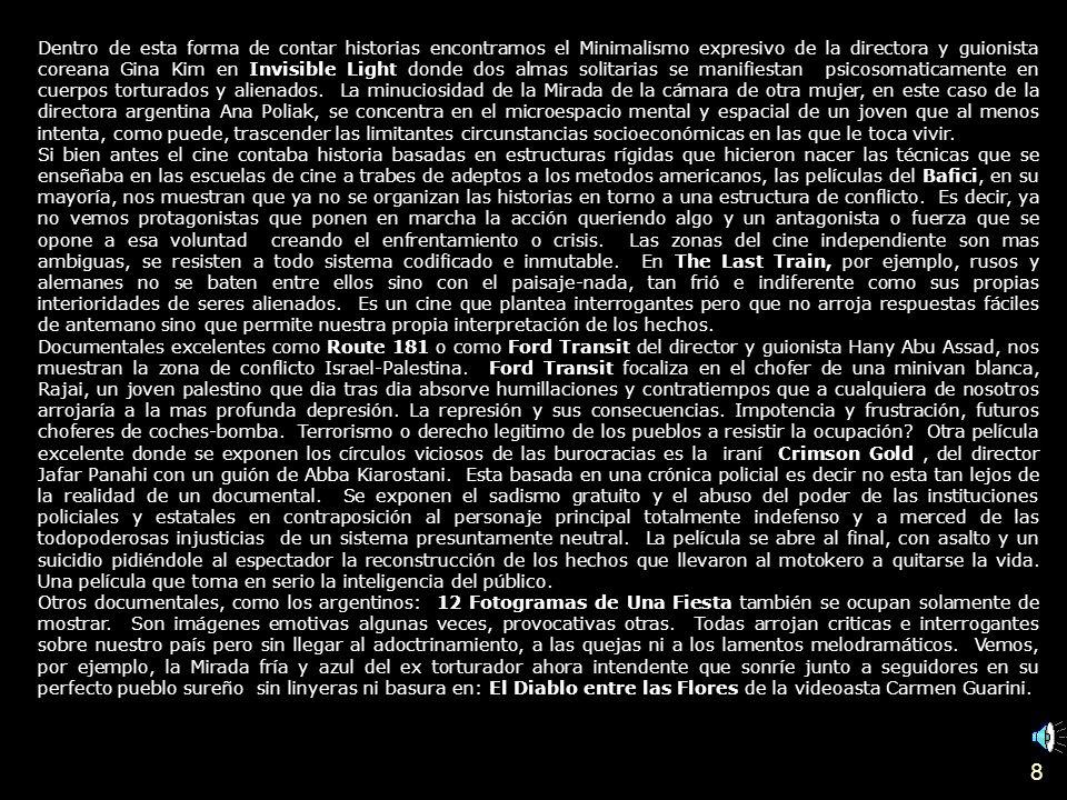 7 Cine Retrospectiva del Bafici IV Festival de Cine Independiente de Buenos Aires 2004 Por Gilda Isaac (Enviada especial de Rayuela) Es un privilegio poder auto secuestrarse en las maravillosas catedrales postmodernas, las salas de cine, en este caso las del Hoyts, en el centro comercial del Abasto de Buenos Aires.