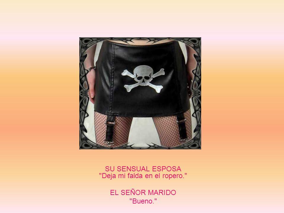 SU SENSUAL ESPOSA Deja mi falda en el ropero. EL SEÑOR MARIDO Bueno.