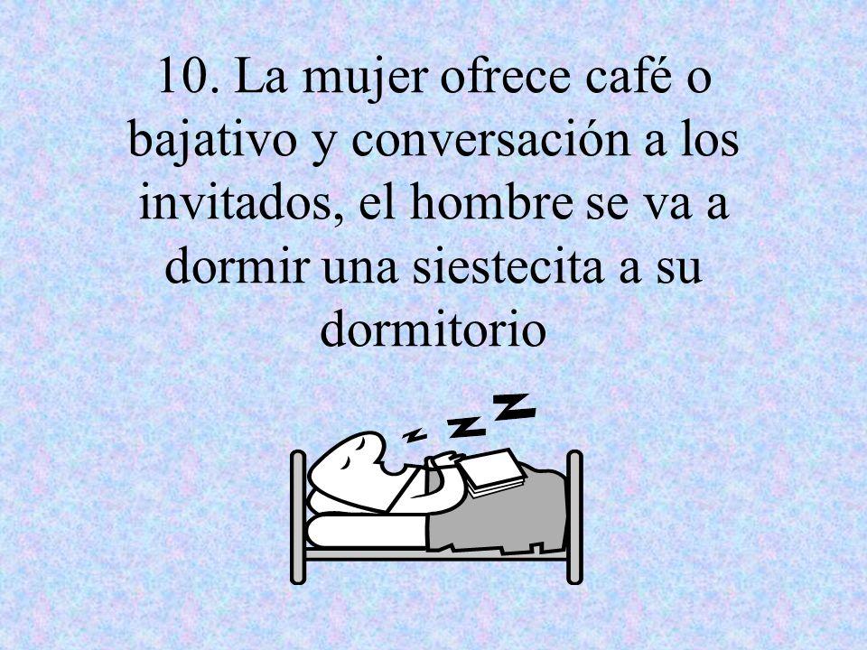10. La mujer ofrece café o bajativo y conversación a los invitados, el hombre se va a dormir una siestecita a su dormitorio