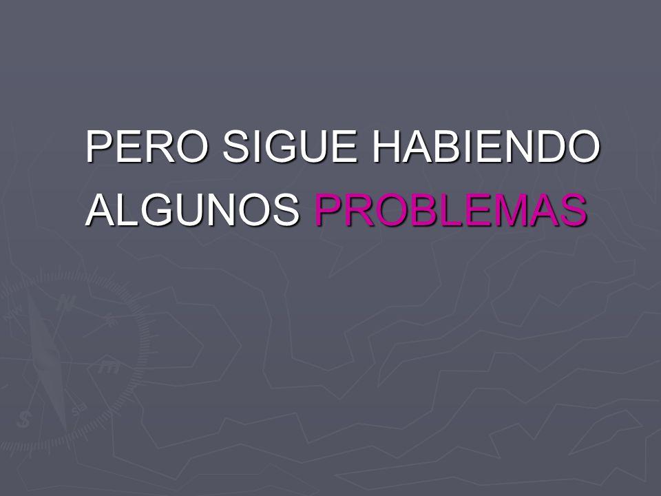 PERO SIGUE HABIENDO ALGUNOS PROBLEMAS ALGUNOS PROBLEMAS