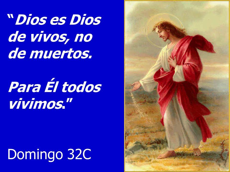 Dios es Dios de vivos, no de muertos. Para Él todos vivimos. Domingo 32C