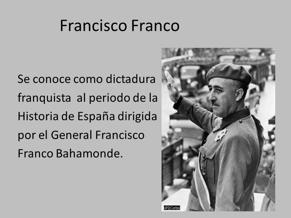 Francisco Franco Se conoce como dictadura franquista al periodo de la Historia de España dirigida por el General Francisco Franco Bahamonde.