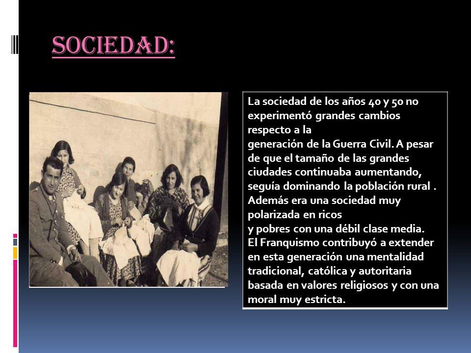 Sociedad: La sociedad de los años 40 y 50 no experimentó grandes cambios respecto a la generación de la Guerra Civil. A pesar de que el tamaño de las
