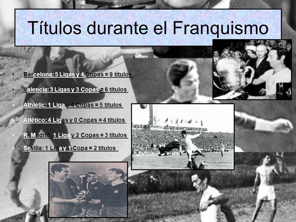 Títulos durante el Franquismo Barcelona: 5 Ligas y 4 Copas = 9 títulos Valencia: 3 Ligas y 3 Copas = 6 títulos Athlétic: 1 Liga y 4 Copas = 5 títulos