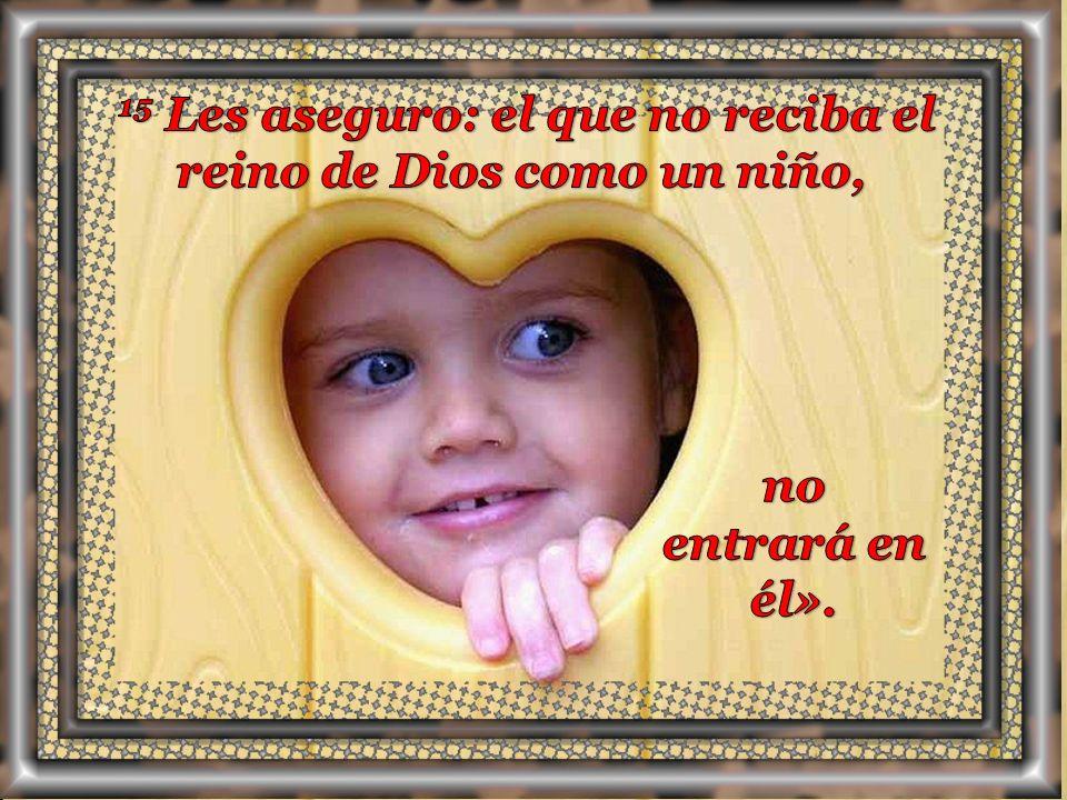 14 Jesús, viendo esto, se enojó y les dijo: – «Dejen que los niños vengan a mí y no se lo impidan, porque el reino de Dios pertenece a los que son como ellos.