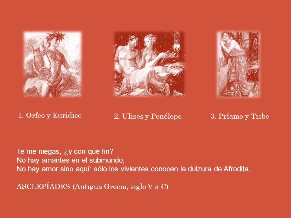 1.Orfeo y Eurídice 2. Ulises y Penélope3. Príamo y Tisbe Te me niegas, ¿y con qué fin.