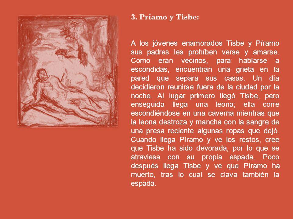 3.Príamo y Tisbe: A los jóvenes enamorados Tisbe y Píramo sus padres les prohíben verse y amarse.