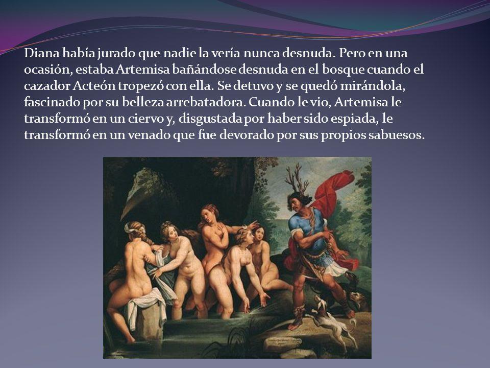Diana había jurado que nadie la vería nunca desnuda. Pero en una ocasión, estaba Artemisa bañándose desnuda en el bosque cuando el cazador Acteón trop