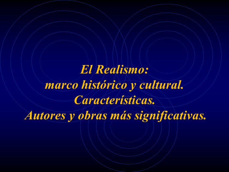 El Realismo: marco histórico y cultural. Características. Autores y obras más significativas.