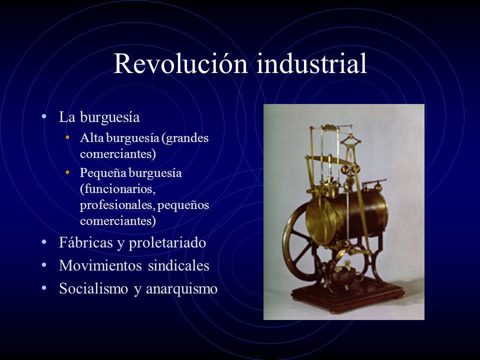 Revolución industrial La burguesía Alta burguesía (grandes comerciantes) Pequeña burguesía (funcionarios, profesionales, pequeños comerciantes) Fábricas y proletariado Movimientos sindicales Socialismo y anarquismo