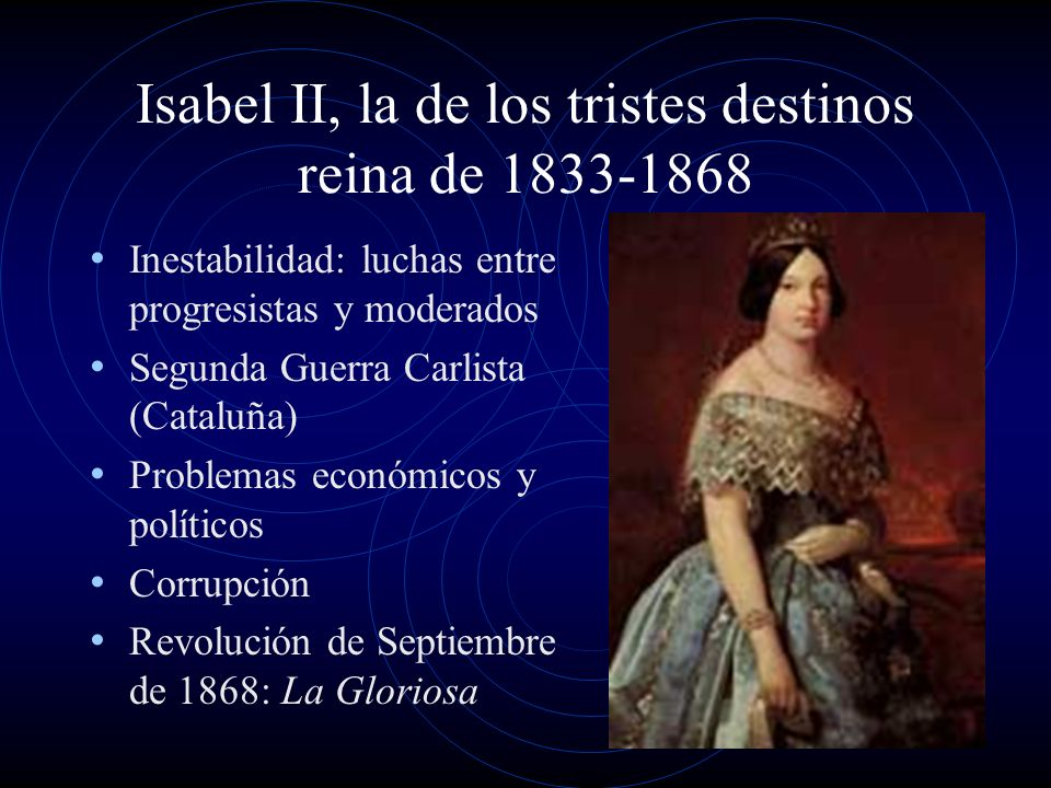 Isabel II, la de los tristes destinos reina de 1833-1868 Inestabilidad: luchas entre progresistas y moderados Segunda Guerra Carlista (Cataluña) Problemas económicos y políticos Corrupción Revolución de Septiembre de 1868: La Gloriosa