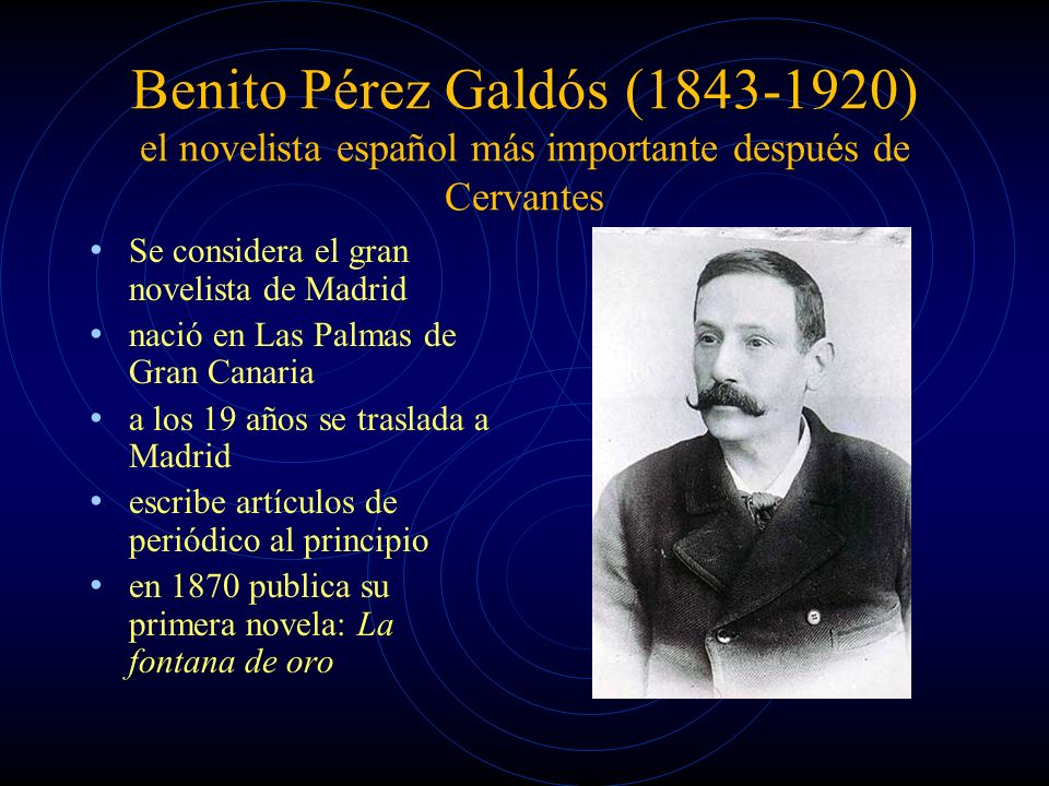 Benito Pérez Galdós (1843-1920) el novelista español más importante después de Cervantes Se considera el gran novelista de Madrid nació en Las Palmas de Gran Canaria a los 19 años se traslada a Madrid escribe artículos de periódico al principio en 1870 publica su primera novela: La fontana de oro