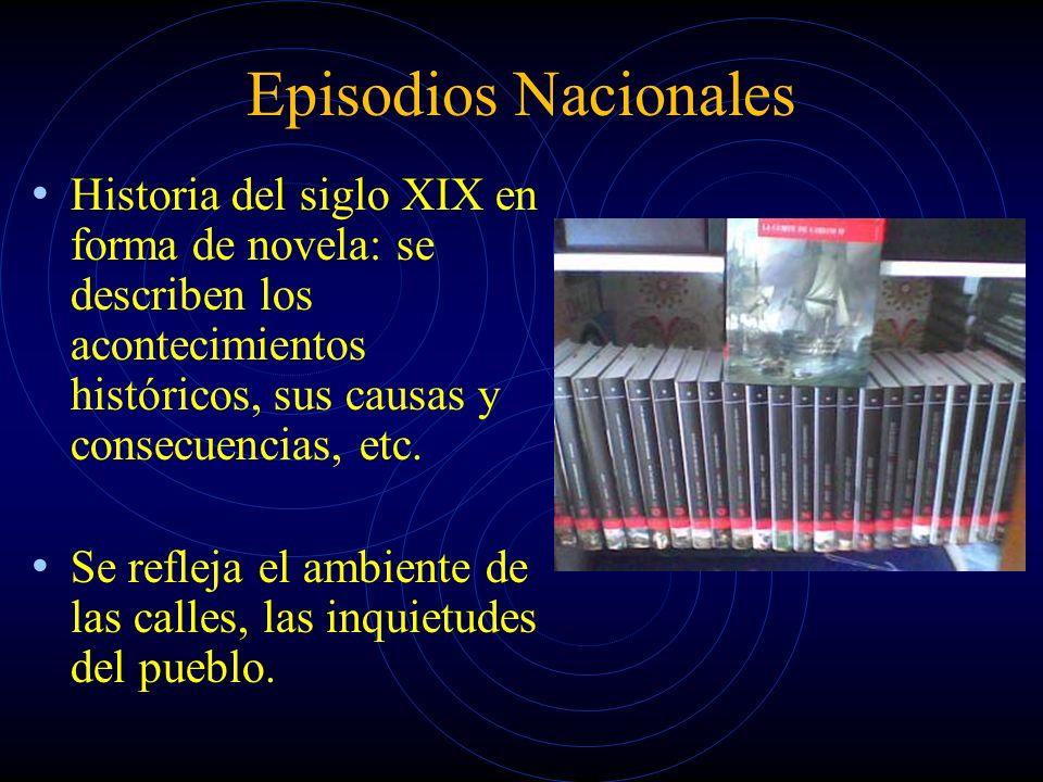 Episodios Nacionales Historia del siglo XIX en forma de novela: se describen los acontecimientos históricos, sus causas y consecuencias, etc. Se refle