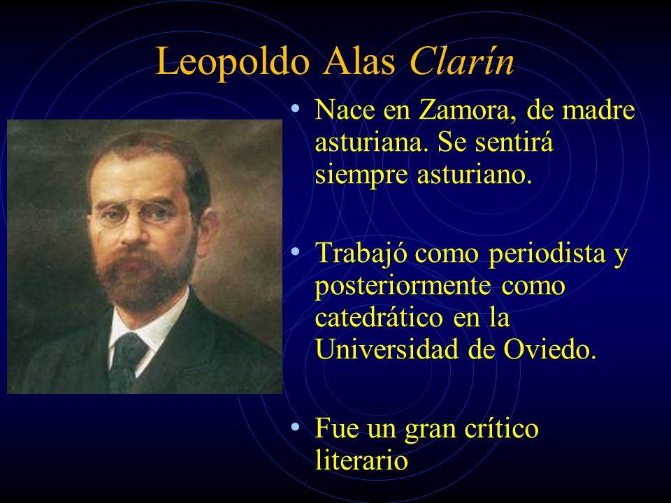 Leopoldo Alas Clarín Nace en Zamora, de madre asturiana. Se sentirá siempre asturiano. Trabajó como periodista y posteriormente como catedrático en la