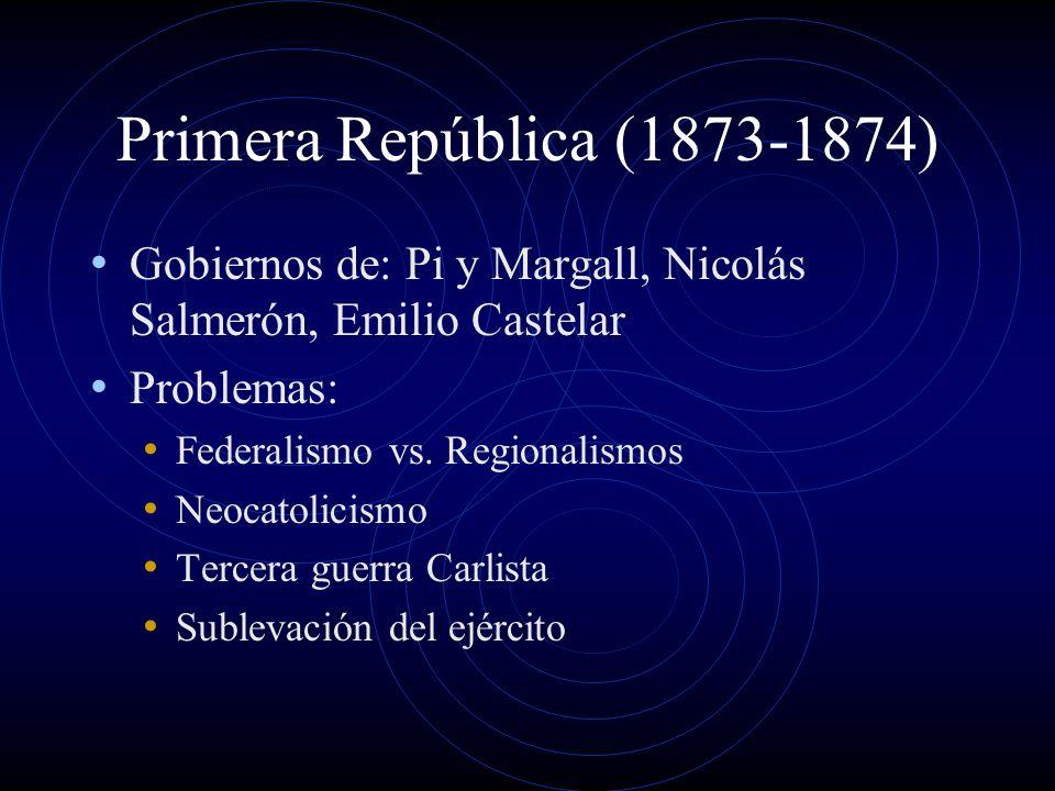 Primera República (1873-1874) Gobiernos de: Pi y Margall, Nicolás Salmerón, Emilio Castelar Problemas: Federalismo vs. Regionalismos Neocatolicismo Te